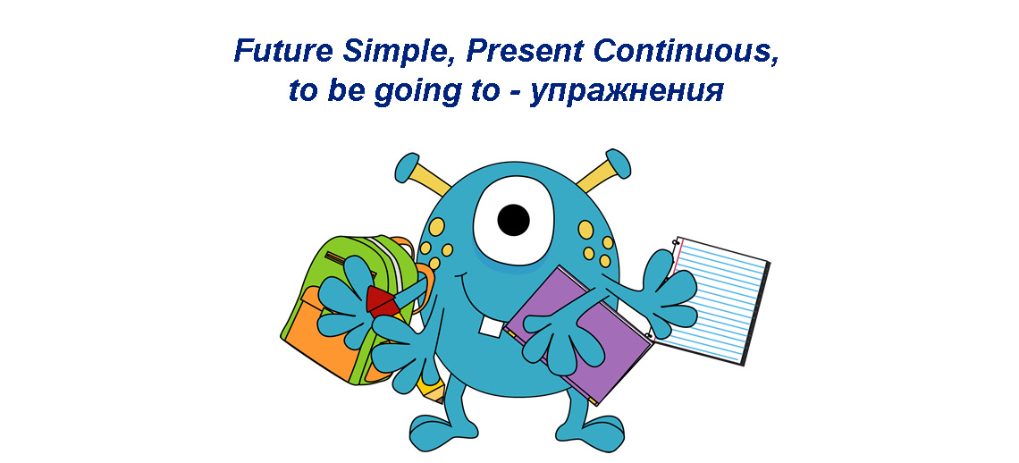 Future Simple, Present Continuous, to be going to: упражнения
